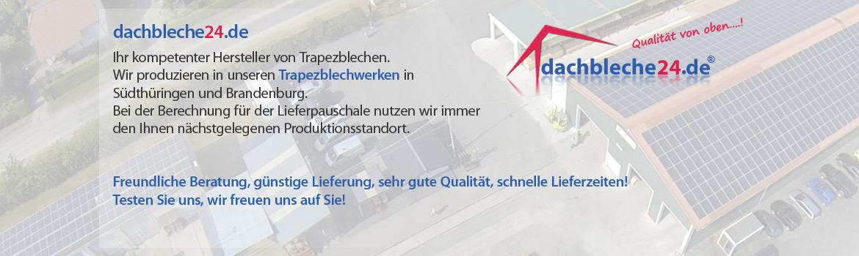 dachbleche24.de, Ihr kompetenter Hersteller von Trapezblechen. Wir produzieren in unseren Trapezblechwerken in Südthüringen und Brandenburg. Bei der Berechnung für der Lieferpauschale nutzen wir immer den Ihnen nächstgelegenen Produktionsstandort. Freundliche Beratung, günstige Lieferung, sehr gute Qualität, schnelle Lieferzeiten! Testen Sie uns, wir freuen uns auf Sie!