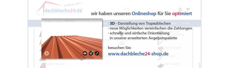 Wir haben unseren Onlineshop für Sie optimiert, 3D - Darstellung von Trapezblechen, neue Möglichkeiten vereinfachen die Zahlungen, schnelle und einfache Orientierung in unserer erweiterten Angebotspalette. besuchen Sie: www.dachbleche24-shop.de